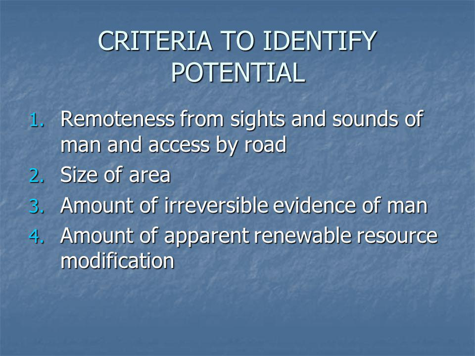 CRITERIA TO IDENTIFY POTENTIAL 1. Remoteness from sights and sounds of man and access by road 2. Size of area 3. Amount of irreversible evidence of ma