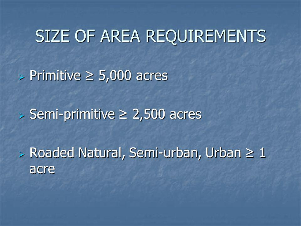 SIZE OF AREA REQUIREMENTS Primitive 5,000 acres Primitive 5,000 acres Semi-primitive 2,500 acres Semi-primitive 2,500 acres Roaded Natural, Semi-urban