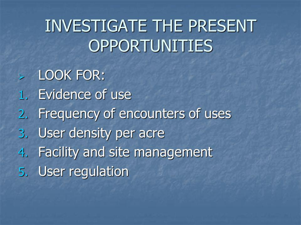 INVESTIGATE THE PRESENT OPPORTUNITIES LOOK FOR: LOOK FOR: 1. Evidence of use 2. Frequency of encounters of uses 3. User density per acre 4. Facility a