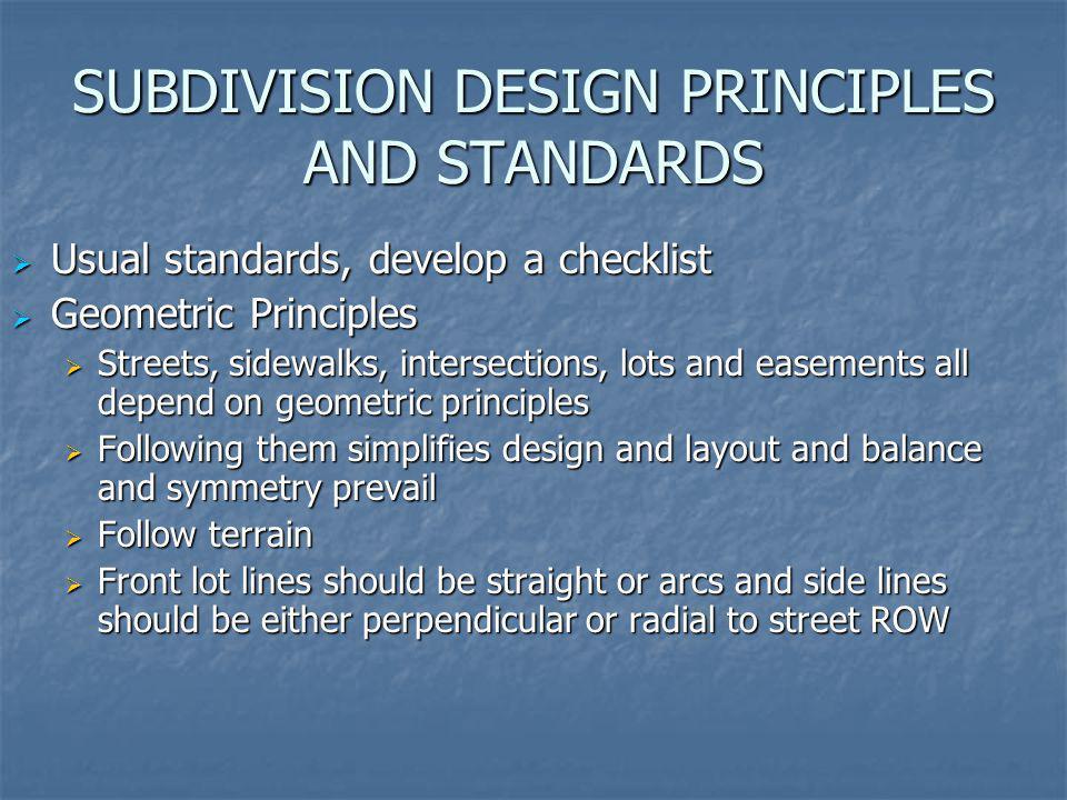 SUBDIVISION DESIGN PRINCIPLES AND STANDARDS Usual standards, develop a checklist Usual standards, develop a checklist Geometric Principles Geometric P