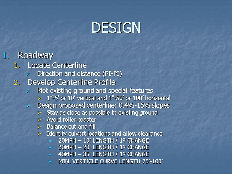 DESIGN 1. Roadway 1. Locate Centerline Direction and distance (PI-PI) Direction and distance (PI-PI) 2. Develop Centerline Profile Plot existing groun