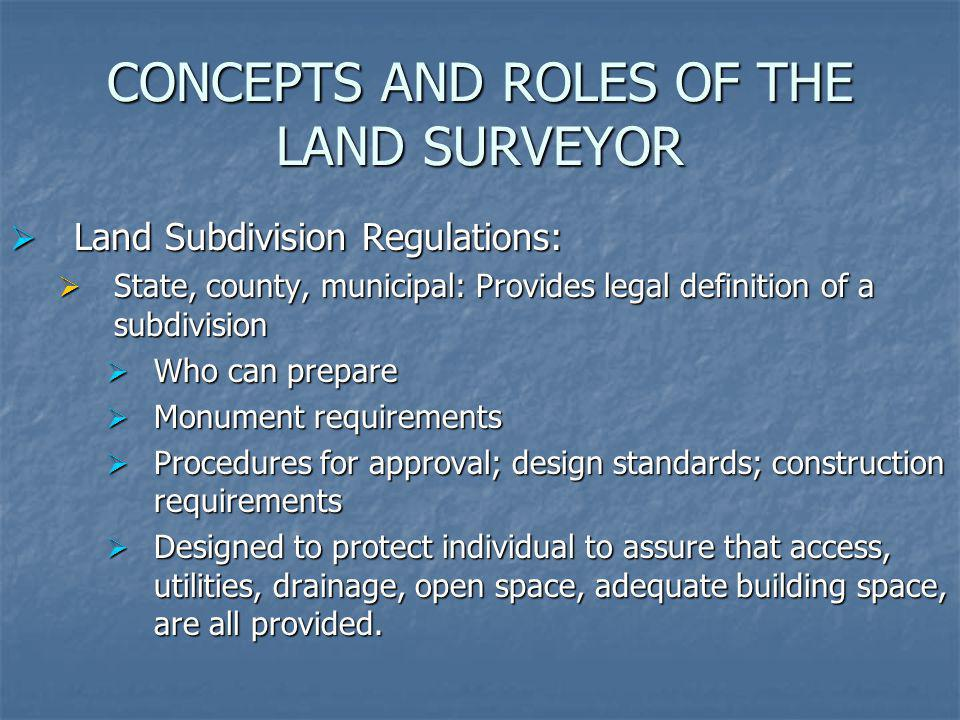 CONCEPTS AND ROLES OF THE LAND SURVEYOR Land Subdivision Regulations: Land Subdivision Regulations: State, county, municipal: Provides legal definitio
