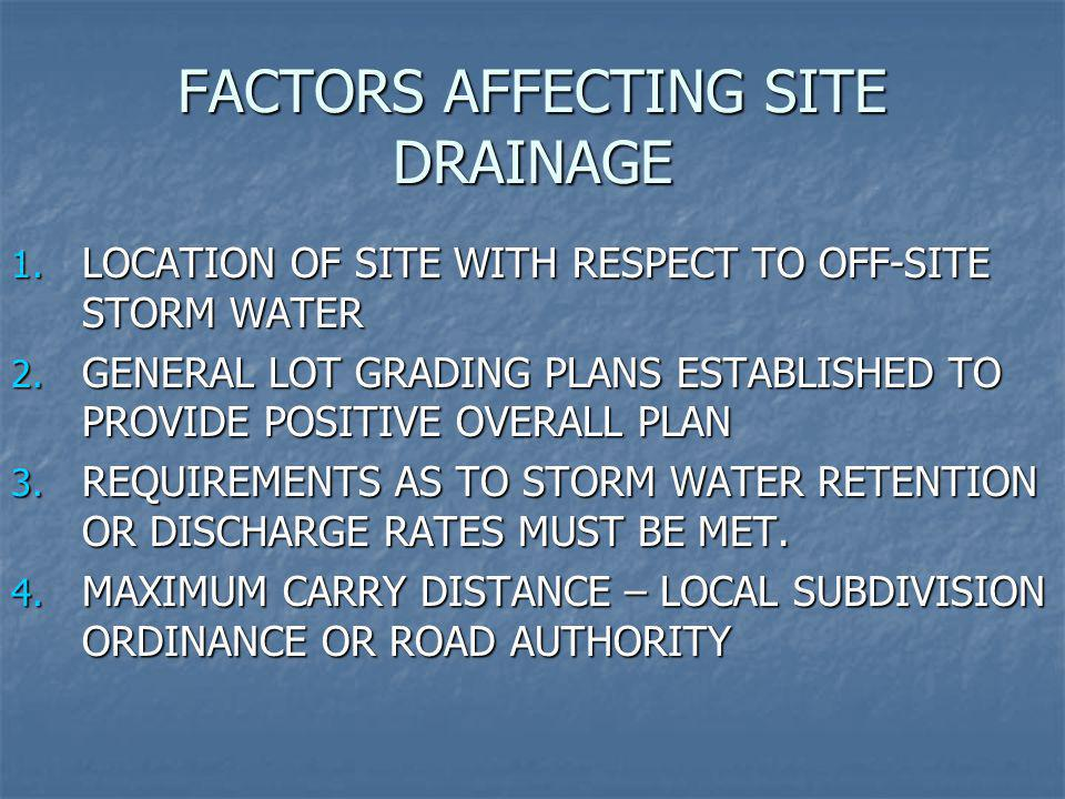 FACTORS AFFECTING SITE DRAINAGE 1. LOCATION OF SITE WITH RESPECT TO OFF-SITE STORM WATER 2. GENERAL LOT GRADING PLANS ESTABLISHED TO PROVIDE POSITIVE