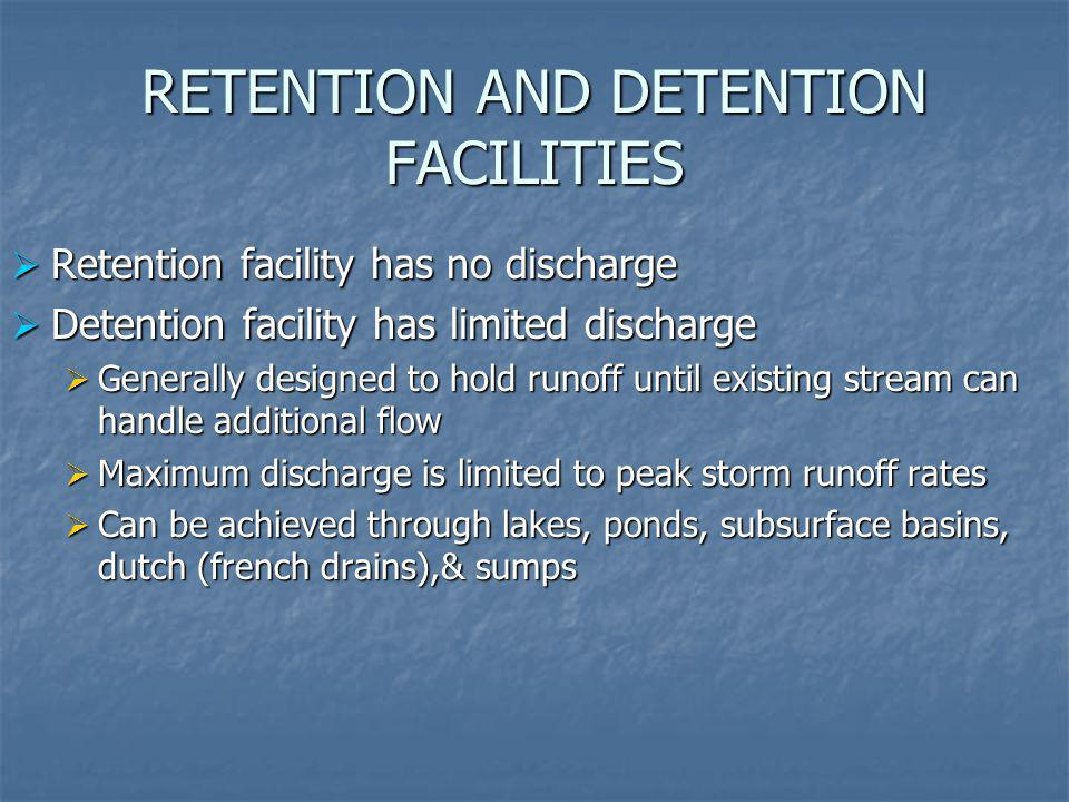RETENTION AND DETENTION FACILITIES Retention facility has no discharge Retention facility has no discharge Detention facility has limited discharge Detention facility has limited discharge Generally designed to hold runoff until existing stream can handle additional flow Generally designed to hold runoff until existing stream can handle additional flow Maximum discharge is limited to peak storm runoff rates Maximum discharge is limited to peak storm runoff rates Can be achieved through lakes, ponds, subsurface basins, dutch (french drains),& sumps Can be achieved through lakes, ponds, subsurface basins, dutch (french drains),& sumps