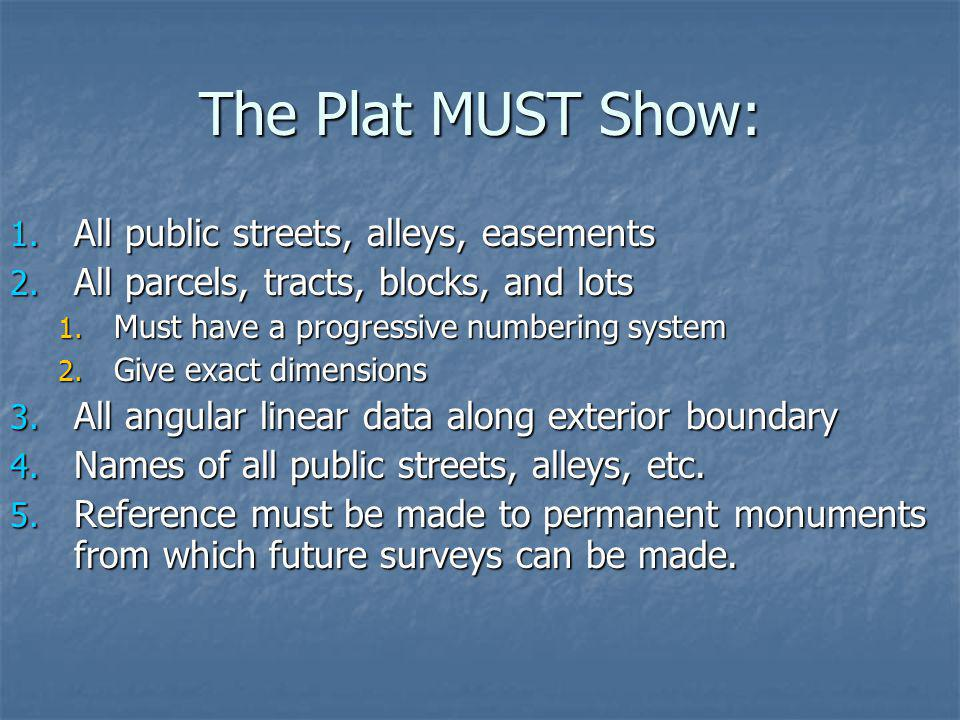 The Plat MUST Show: 1. All public streets, alleys, easements 2. All parcels, tracts, blocks, and lots 1. Must have a progressive numbering system 2. G