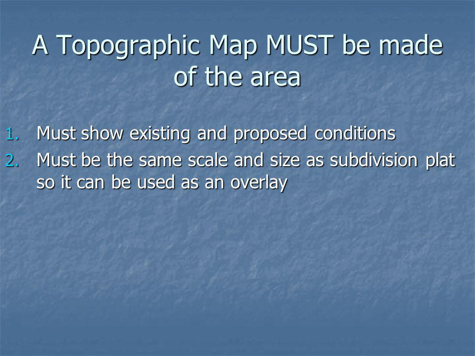 A Topographic Map MUST be made of the area 1. Must show existing and proposed conditions 2. Must be the same scale and size as subdivision plat so it