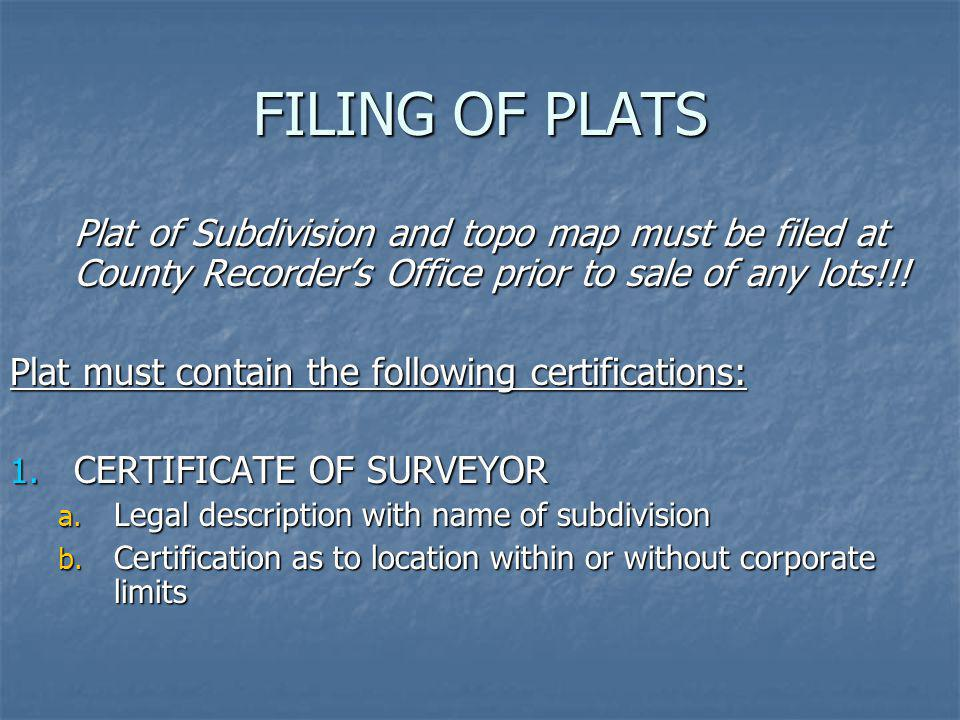 FILING OF PLATS Plat of Subdivision and topo map must be filed at County Recorders Office prior to sale of any lots!!! Plat must contain the following