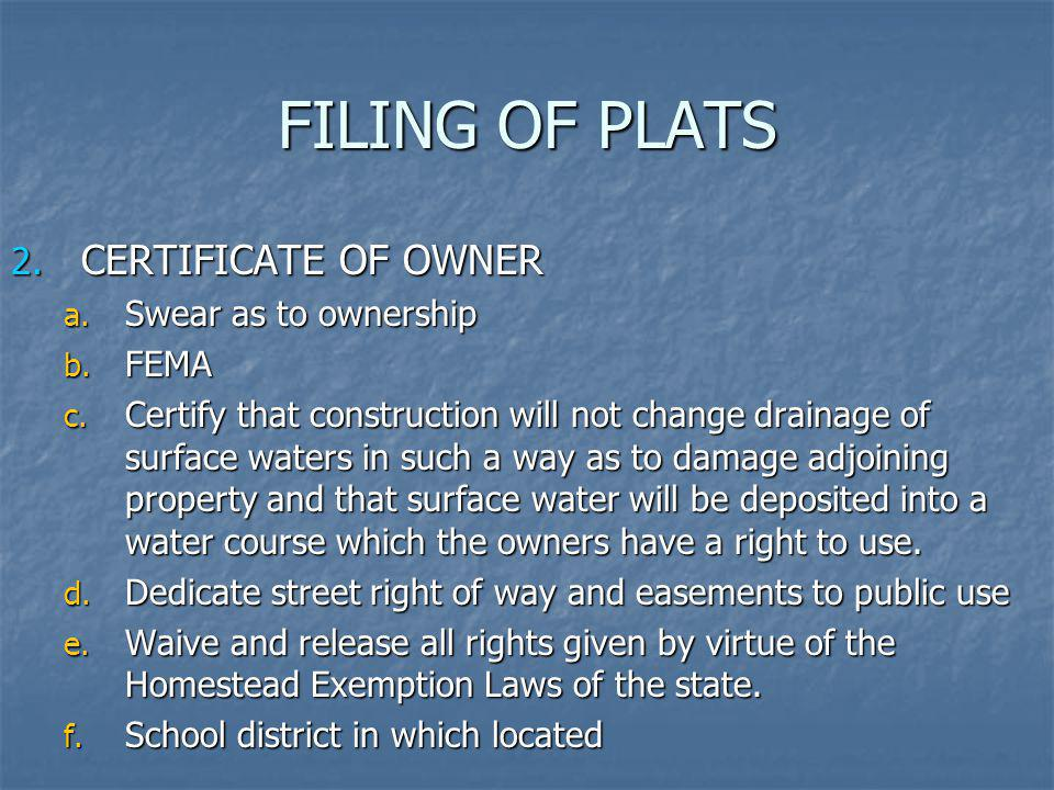FILING OF PLATS 2. CERTIFICATE OF OWNER a. Swear as to ownership b. FEMA c. Certify that construction will not change drainage of surface waters in su