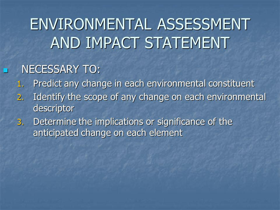 ENVIRONMENTAL ASSESSMENT AND IMPACT STATEMENT NECESSARY TO: NECESSARY TO: 1. Predict any change in each environmental constituent 2. Identify the scop