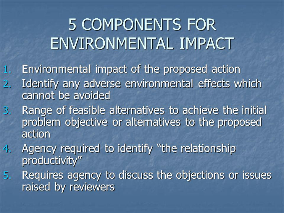5 COMPONENTS FOR ENVIRONMENTAL IMPACT 1. Environmental impact of the proposed action 2. Identify any adverse environmental effects which cannot be avo