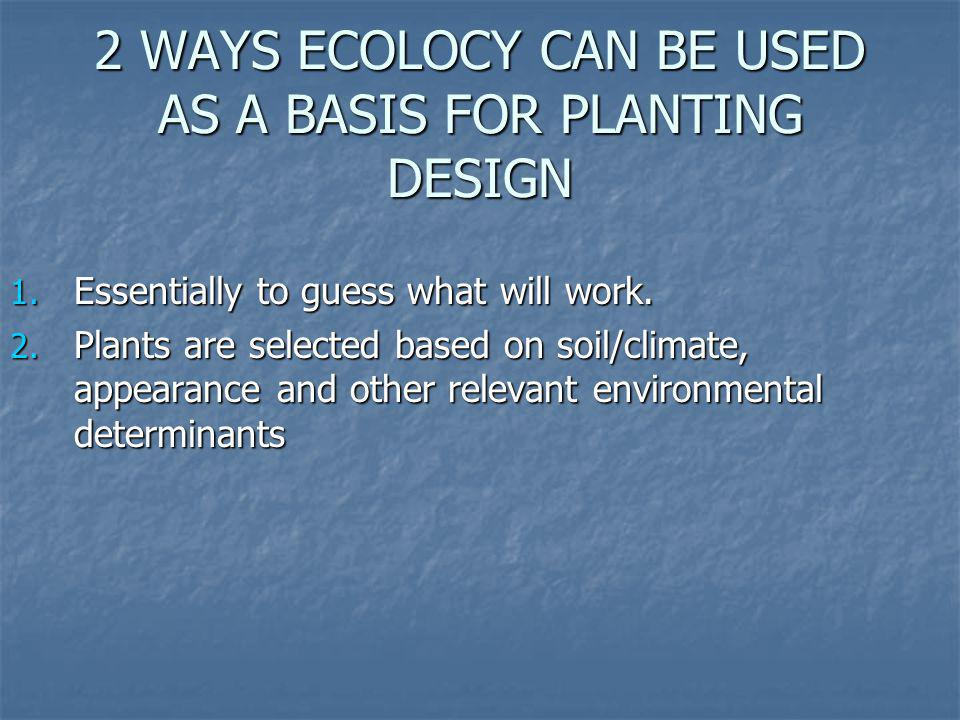 2 WAYS ECOLOCY CAN BE USED AS A BASIS FOR PLANTING DESIGN 1. Essentially to guess what will work. 2. Plants are selected based on soil/climate, appear