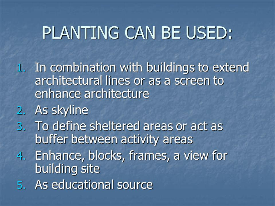 PLANTING CAN BE USED: 1. In combination with buildings to extend architectural lines or as a screen to enhance architecture 2. As skyline 3. To define