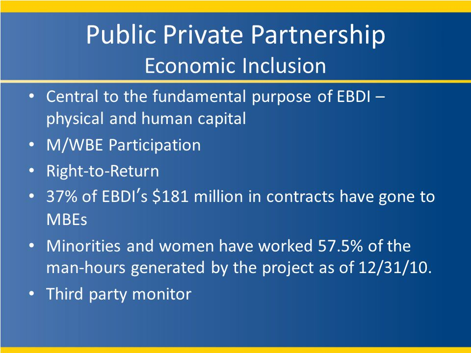 Public Private Partnership Economic Inclusion Central to the fundamental purpose of EBDI – physical and human capital M/WBE Participation Right-to-Return 37% of EBDIs $181 million in contracts have gone to MBEs Minorities and women have worked 57.5% of the man-hours generated by the project as of 12/31/10.