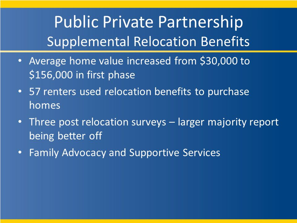 Average home value increased from $30,000 to $156,000 in first phase 57 renters used relocation benefits to purchase homes Three post relocation surveys – larger majority report being better off Family Advocacy and Supportive Services Public Private Partnership Supplemental Relocation Benefits