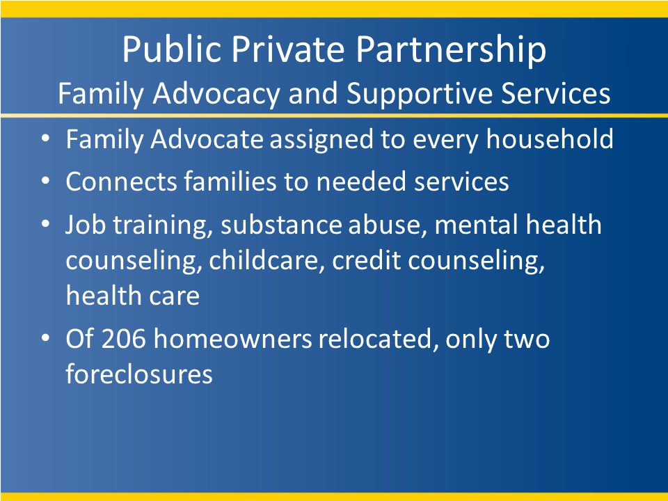 Family Advocate assigned to every household Connects families to needed services Job training, substance abuse, mental health counseling, childcare, credit counseling, health care Of 206 homeowners relocated, only two foreclosures Public Private Partnership Family Advocacy and Supportive Services