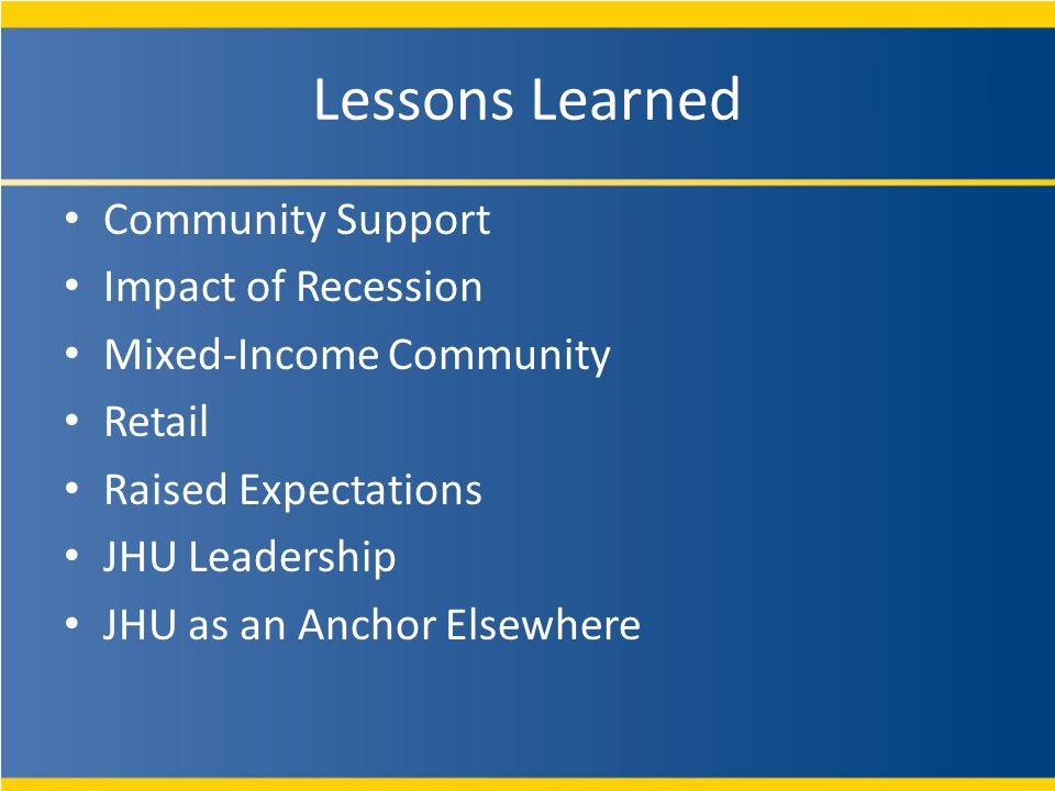 Lessons Learned Community Support Impact of Recession Mixed-Income Community Retail Raised Expectations JHU Leadership JHU as an Anchor Elsewhere