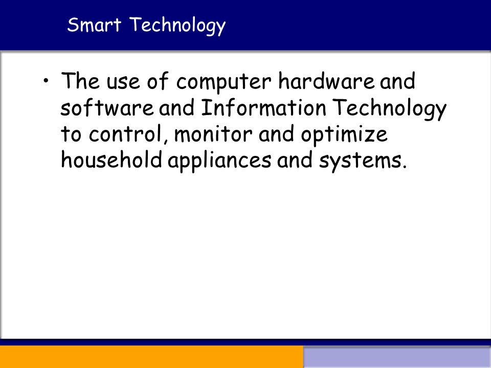 Smart Technology The use of computer hardware and software and Information Technology to control, monitor and optimize household appliances and systems.