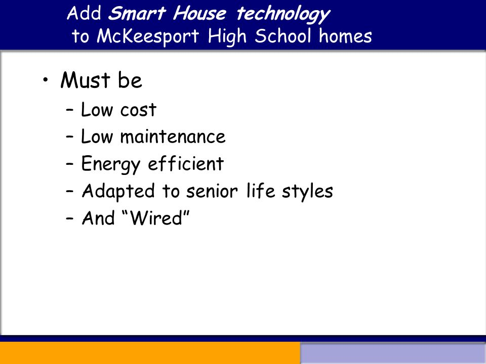 Add Smart House technology to McKeesport High School homes Must be –Low cost –Low maintenance –Energy efficient –Adapted to senior life styles –And Wired