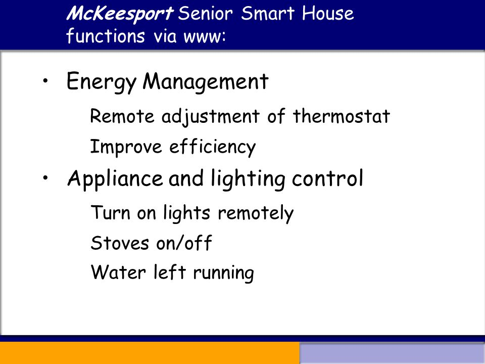 McKeesport Senior Smart House functions via www: Energy Management Remote adjustment of thermostat Improve efficiency Appliance and lighting control Turn on lights remotely Stoves on/off Water left running