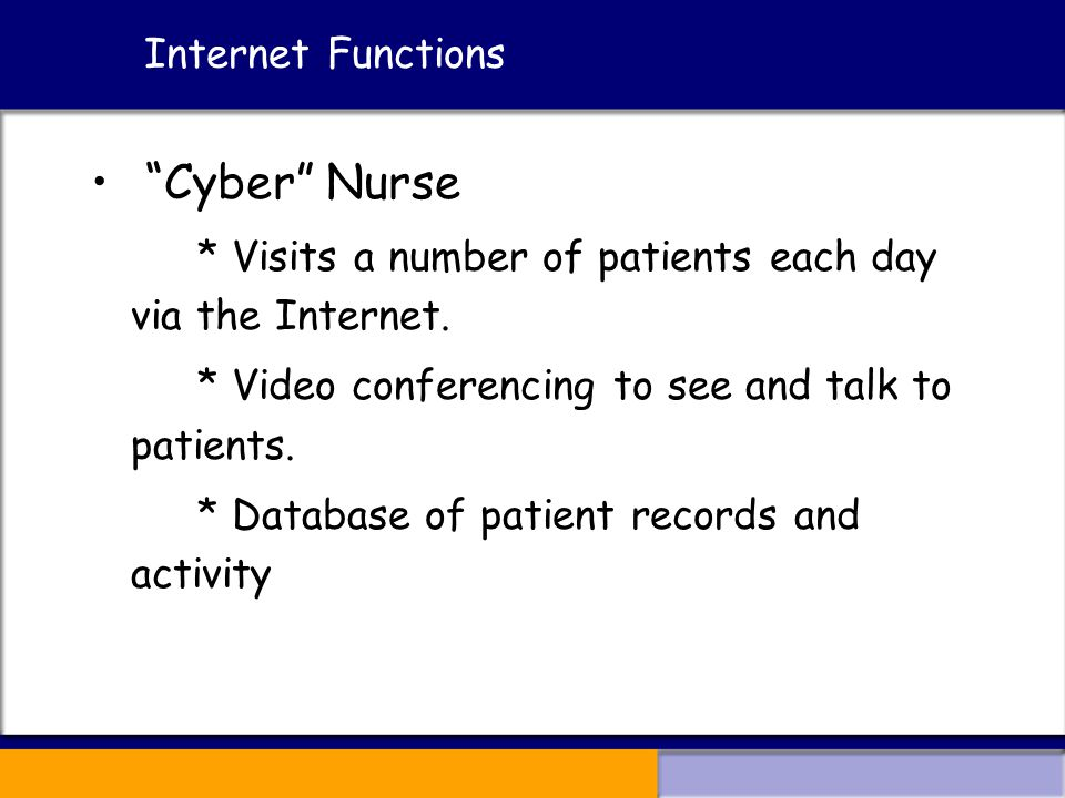 Internet Functions Cyber Nurse * Visits a number of patients each day via the Internet.