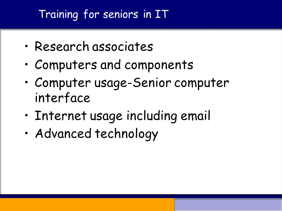 Training for seniors in IT Research associates Computers and components Computer usage-Senior computer interface Internet usage including  Advanced technology