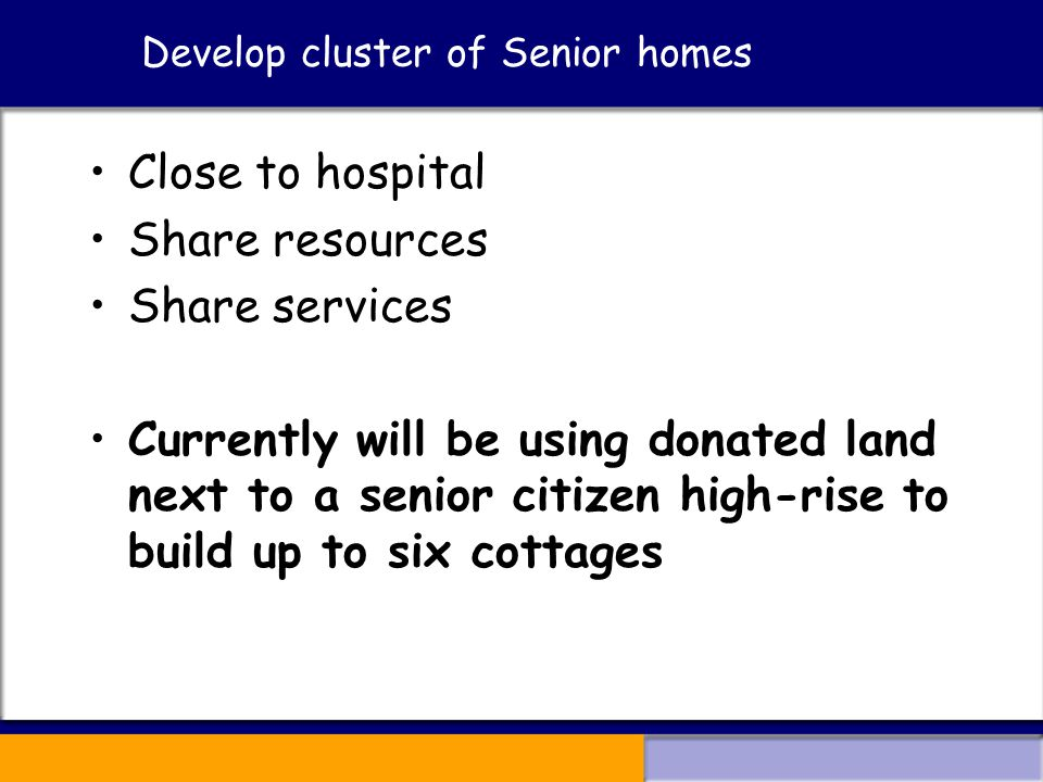 Develop cluster of Senior homes Close to hospital Share resources Share services Currently will be using donated land next to a senior citizen high-rise to build up to six cottages