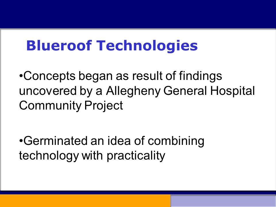 Blueroof Technologies Concepts began as result of findings uncovered by a Allegheny General Hospital Community Project Germinated an idea of combining technology with practicality