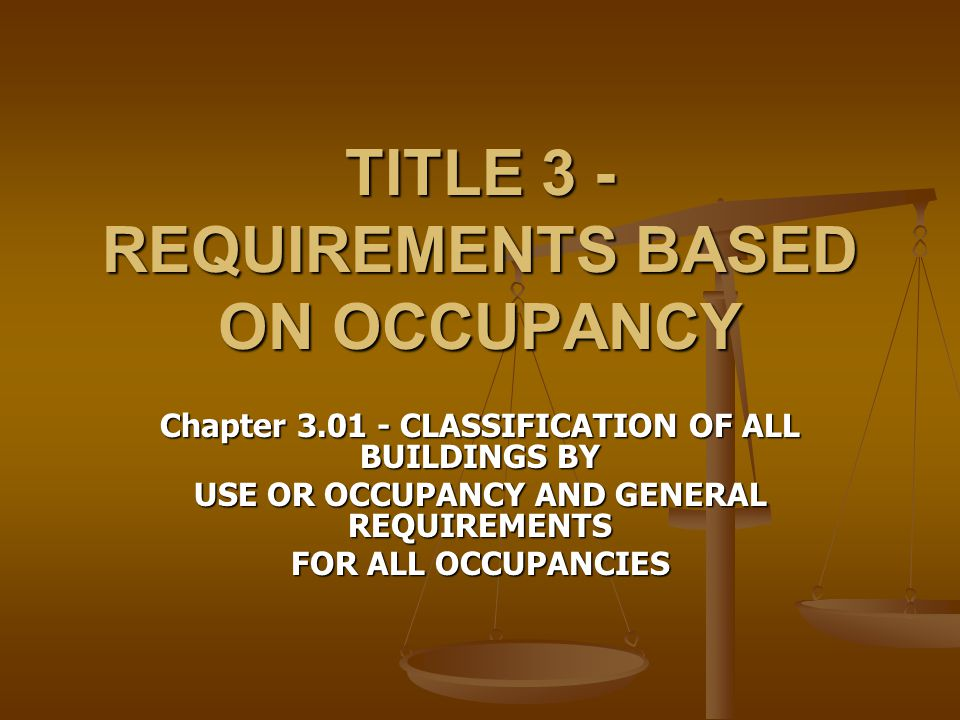 TITLE 3 - REQUIREMENTS BASED ON OCCUPANCY Chapter 3.01 - CLASSIFICATION OF ALL BUILDINGS BY USE OR OCCUPANCY AND GENERAL REQUIREMENTS FOR ALL OCCUPANC
