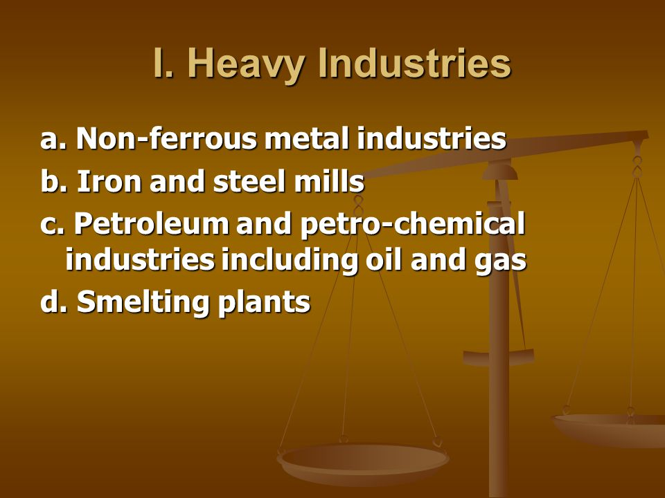 I. Heavy Industries a. Non-ferrous metal industries b. Iron and steel mills c. Petroleum and petro-chemical industries including oil and gas d. Smelti