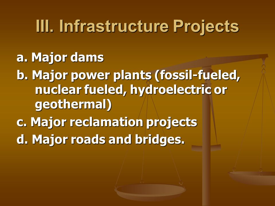 III. Infrastructure Projects a. Major dams b. Major power plants (fossil-fueled, nuclear fueled, hydroelectric or geothermal) c. Major reclamation pro