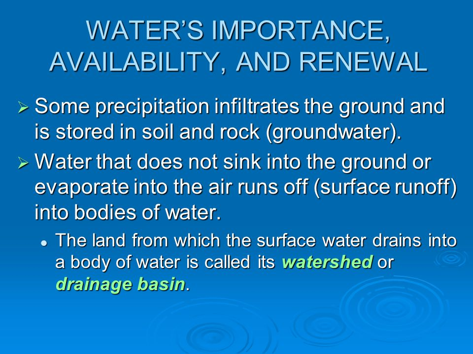 WATERS IMPORTANCE, AVAILABILITY, AND RENEWAL Some precipitation infiltrates the ground and is stored in soil and rock (groundwater). Some precipitatio