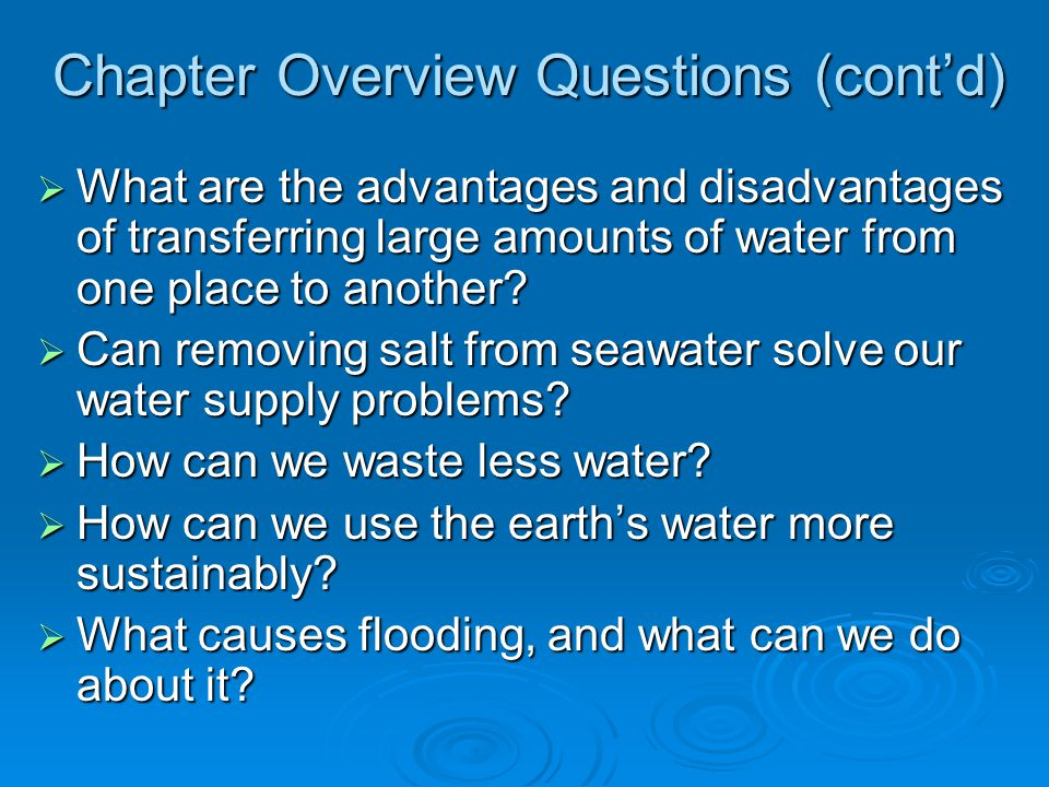 Chapter Overview Questions (contd) What are the advantages and disadvantages of transferring large amounts of water from one place to another? What ar