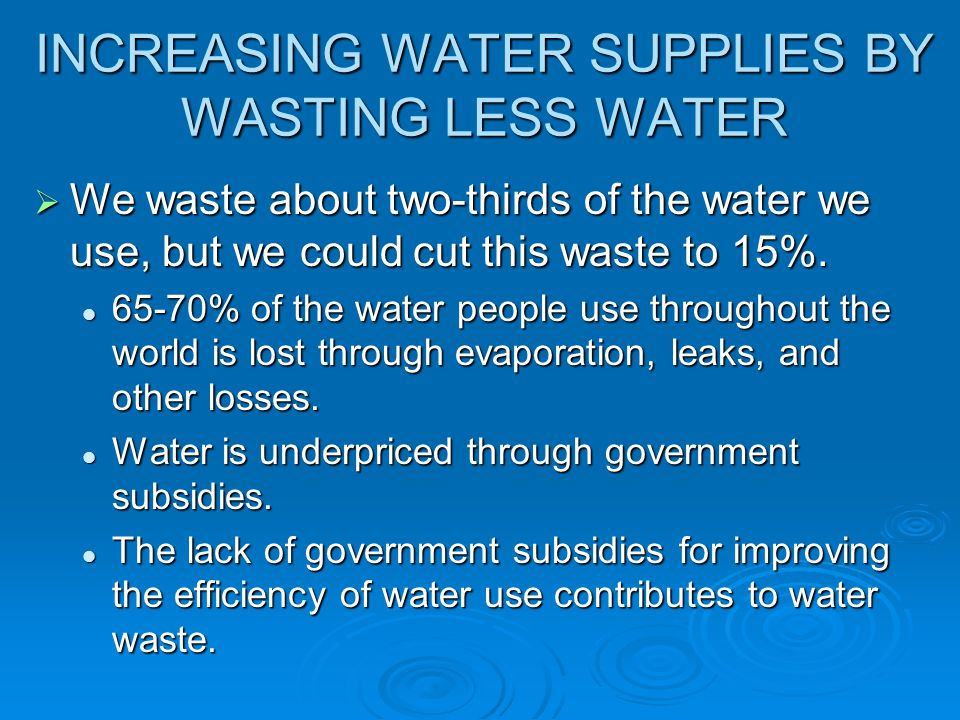 INCREASING WATER SUPPLIES BY WASTING LESS WATER We waste about two-thirds of the water we use, but we could cut this waste to 15%. We waste about two-