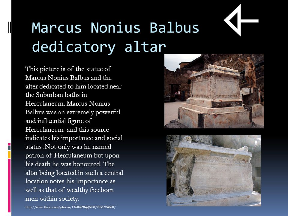 Marcus Nonius Balbus dedicatory altar This picture is of the statue of Marcus Nonius Balbus and the alter dedicated to him located near the Suburban baths in Herculaneum.