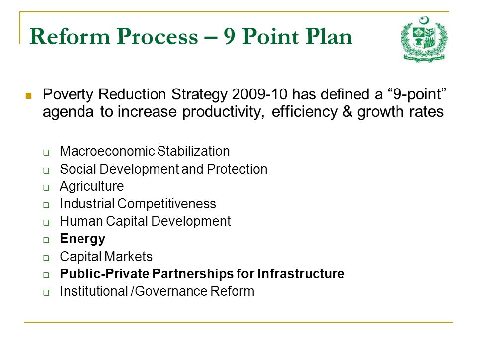 Poverty Reduction Strategy 2009-10 has defined a 9-point agenda to increase productivity, efficiency & growth rates Macroeconomic Stabilization Social Development and Protection Agriculture Industrial Competitiveness Human Capital Development Energy Capital Markets Public-Private Partnerships for Infrastructure Institutional /Governance Reform Reform Process – 9 Point Plan