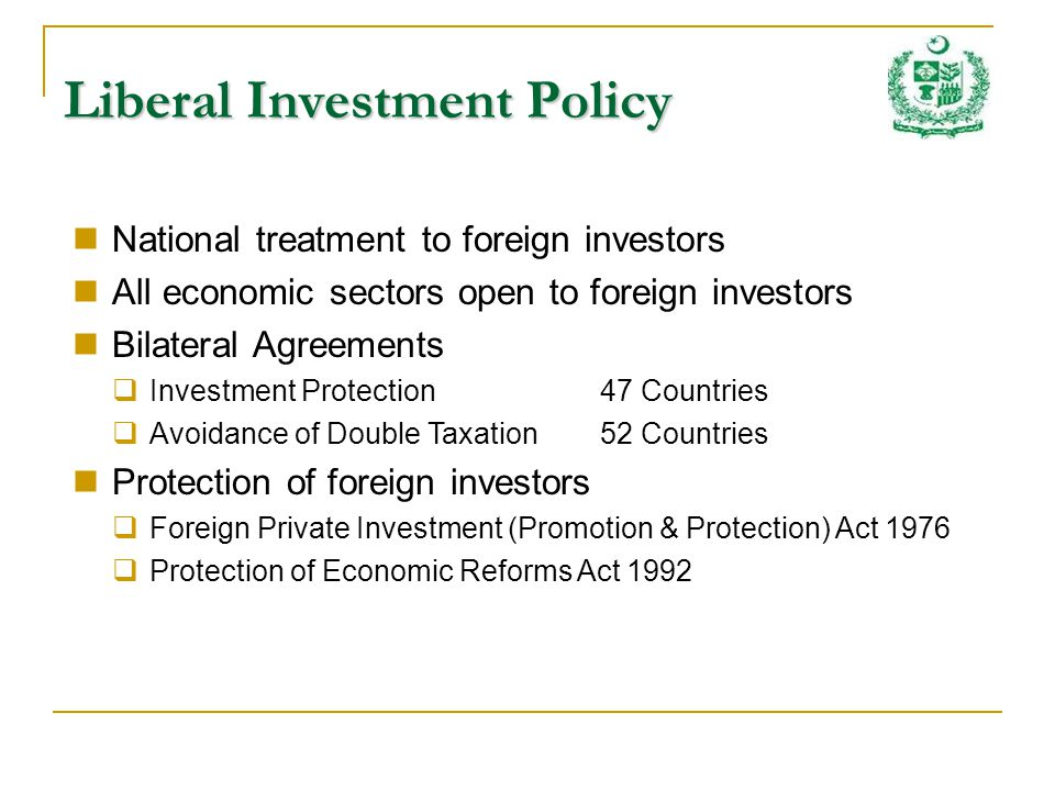 Liberal Investment Policy National treatment to foreign investors All economic sectors open to foreign investors Bilateral Agreements Investment Protection47 Countries Avoidance of Double Taxation52 Countries Protection of foreign investors Foreign Private Investment (Promotion & Protection) Act 1976 Protection of Economic Reforms Act 1992