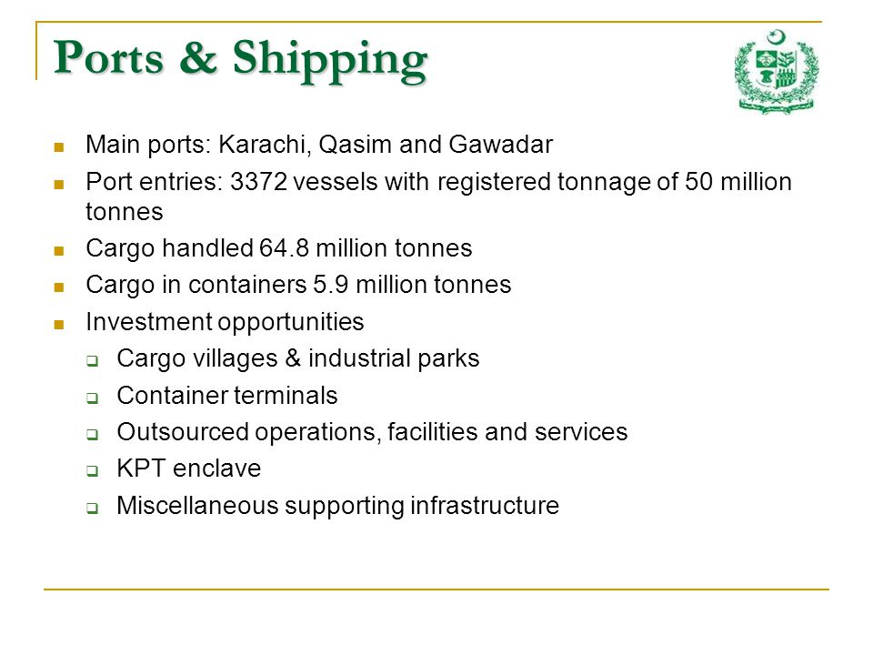 Ports & Shipping Main ports: Karachi, Qasim and Gawadar Port entries: 3372 vessels with registered tonnage of 50 million tonnes Cargo handled 64.8 million tonnes Cargo in containers 5.9 million tonnes Investment opportunities Cargo villages & industrial parks Container terminals Outsourced operations, facilities and services KPT enclave Miscellaneous supporting infrastructure