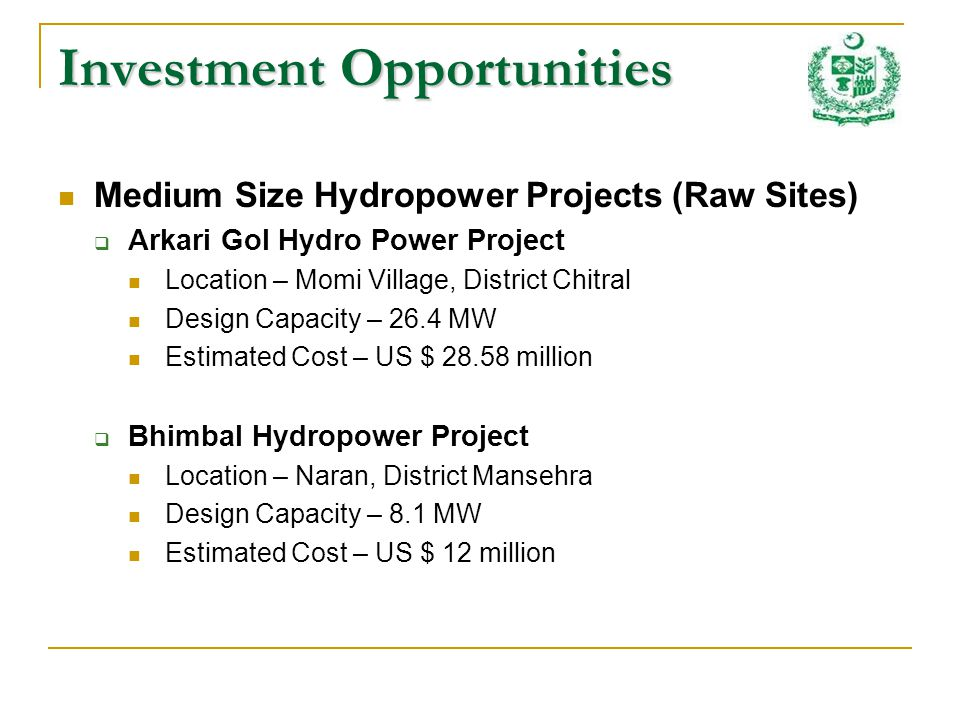 Investment Opportunities Medium Size Hydropower Projects (Raw Sites) Arkari Gol Hydro Power Project Location – Momi Village, District Chitral Design Capacity – 26.4 MW Estimated Cost – US $ 28.58 million Bhimbal Hydropower Project Location – Naran, District Mansehra Design Capacity – 8.1 MW Estimated Cost – US $ 12 million