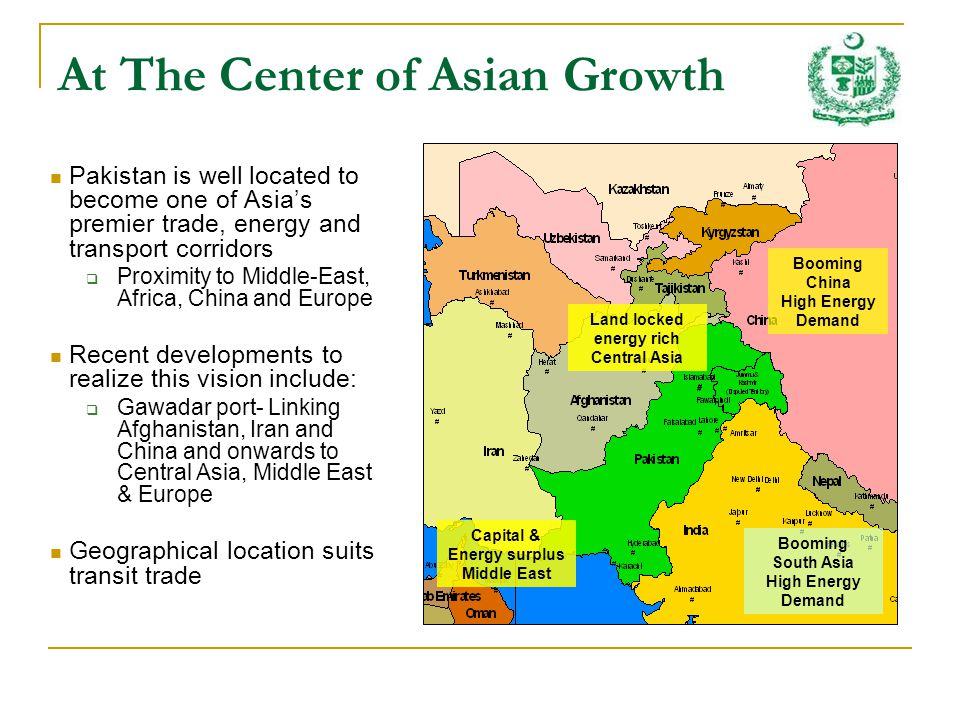 Pakistan is well located to become one of Asias premier trade, energy and transport corridors Proximity to Middle-East, Africa, China and Europe Recent developments to realize this vision include: Gawadar port- Linking Afghanistan, Iran and China and onwards to Central Asia, Middle East & Europe Geographical location suits transit trade At The Center of Asian Growth Land locked energy rich Central Asia Booming China High Energy Demand Booming South Asia High Energy Demand Capital & Energy surplus Middle East