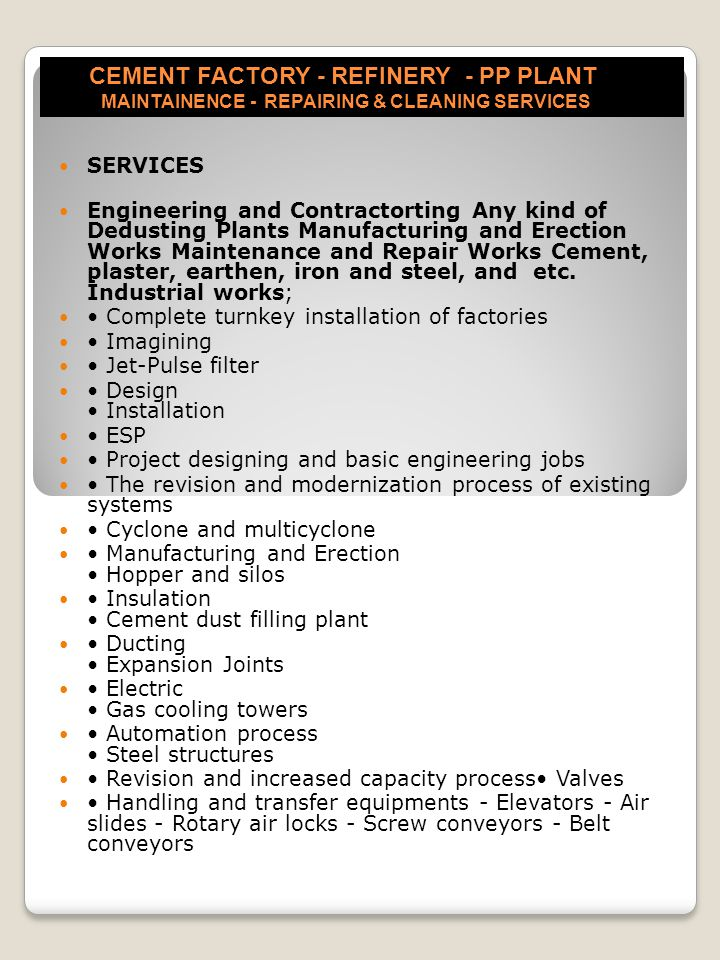 CEMENT FACTORY - REFINERY - PP PLANT MAINTAINENCE - REPAIRING & CLEANING SERVICES SERVICES Engineering and Contractorting Any kind of Dedusting Plants Manufacturing and Erection Works Maintenance and Repair Works Cement, plaster, earthen, iron and steel, and etc.