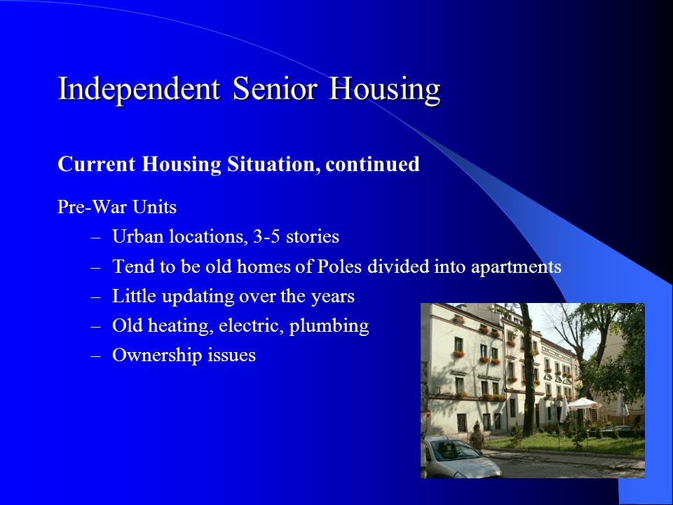 Independent Senior Housing Current Housing Situation, continued Post-War Units – Suburban locations, 5-15 stories – Soviet construction – poor quality – 1/3 of all Poles live in this housing – Previously state owned and operated – Municipalities have little money – Maintenance and repair issues – Not energy efficient – Low rents – many seniors