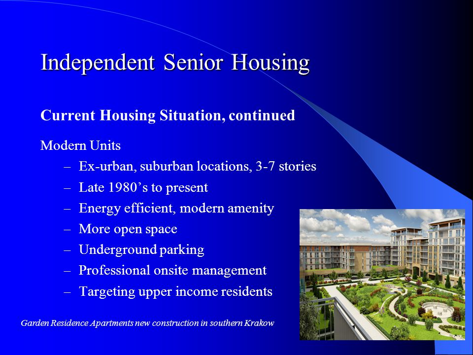 Independent Senior Housing Current Housing Situation, continued Modern Units – Ex-urban, suburban locations, 3-7 stories – Late 1980s to present – Energy efficient, modern amenity – More open space – Underground parking – Professional onsite management – Targeting upper income residents Garden Residence Apartments new construction in southern Krakow