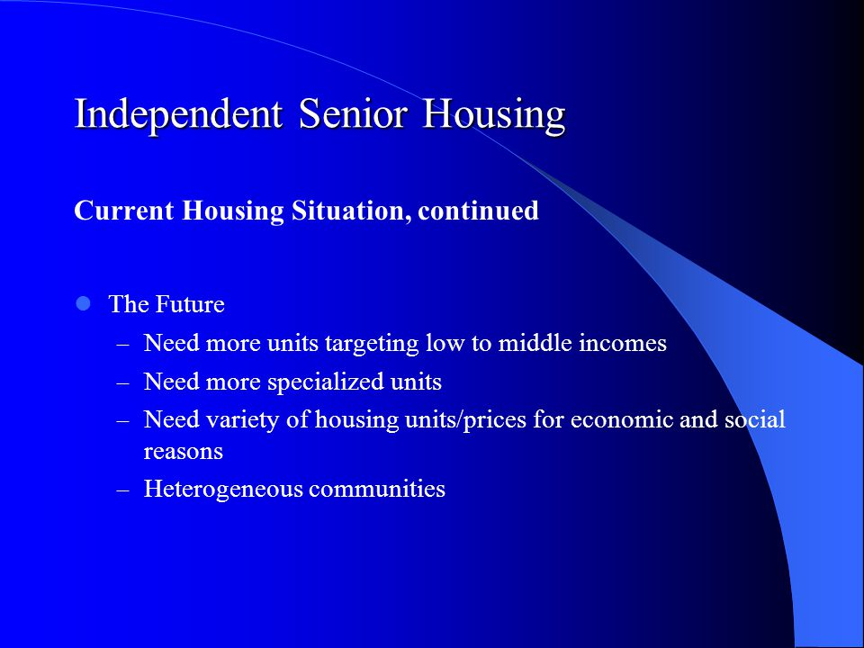 Independent Senior Housing Current Housing Situation, continued The Future – Need more units targeting low to middle incomes – Need more specialized units – Need variety of housing units/prices for economic and social reasons – Heterogeneous communities