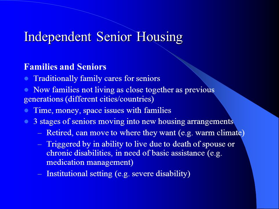 Independent Senior Housing Families and Seniors Traditionally family cares for seniors Now families not living as close together as previous generations (different cities/countries) Time, money, space issues with families 3 stages of seniors moving into new housing arrangements – Retired, can move to where they want (e.g.