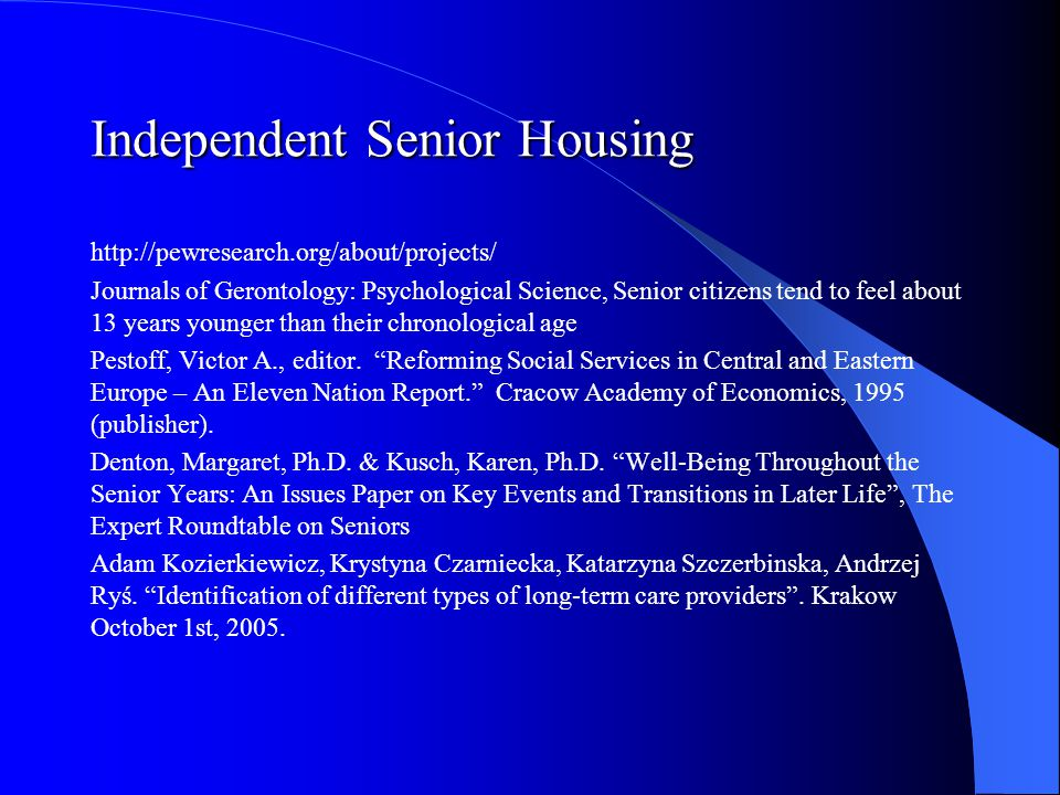 Independent Senior Housing http://pewresearch.org/about/projects/ Journals of Gerontology: Psychological Science, Senior citizens tend to feel about 13 years younger than their chronological age Pestoff, Victor A., editor.