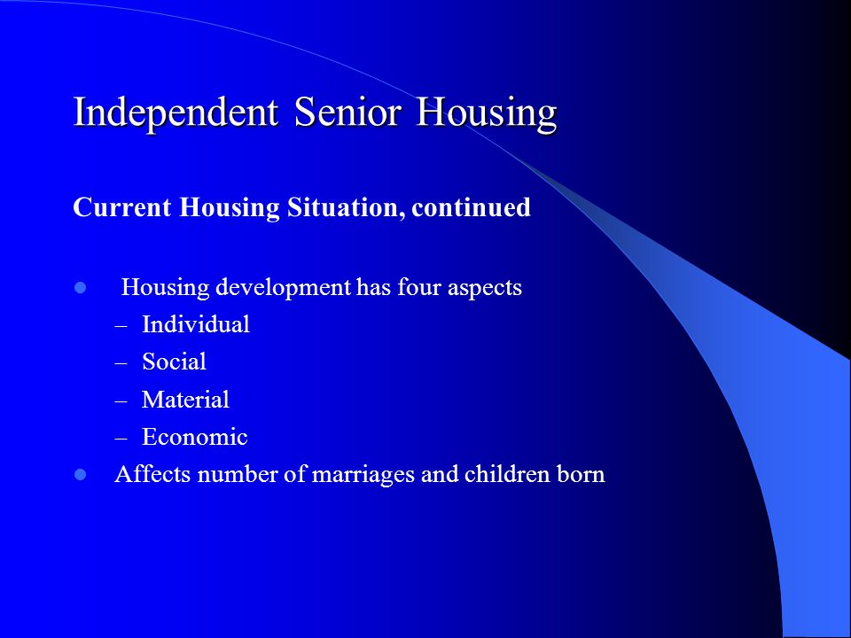 Independent Senior Housing Current Housing Situation, continued Housing development has four aspects – Individual – Social – Material – Economic Affects number of marriages and children born