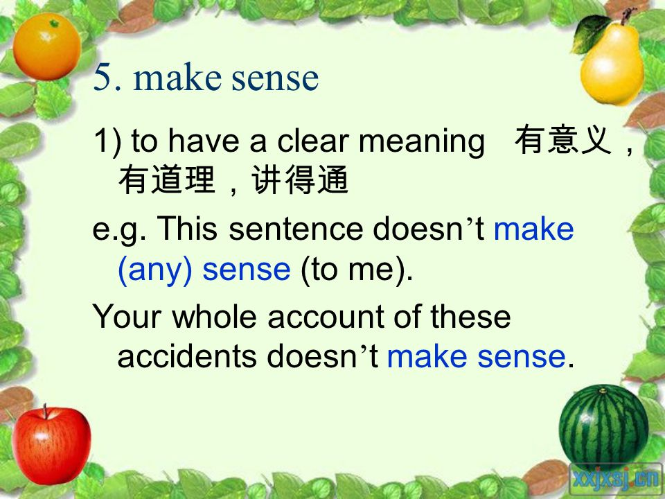 5. make sense 1) to have a clear meaning e.g. This sentence doesn t make (any) sense (to me). Your whole account of these accidents doesn t make sense