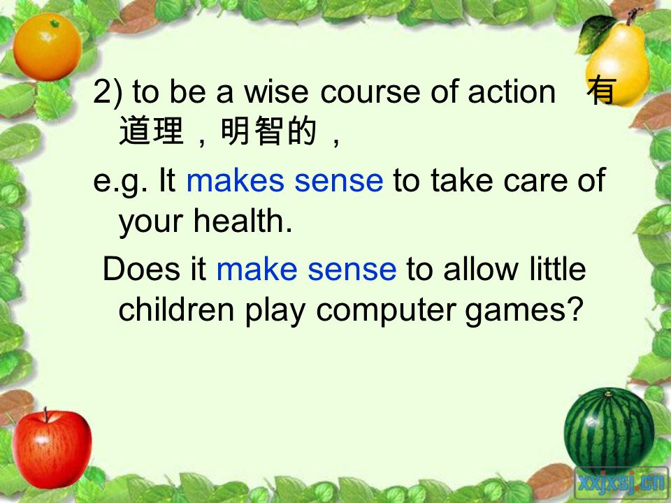 2) to be a wise course of action e.g. It makes sense to take care of your health.