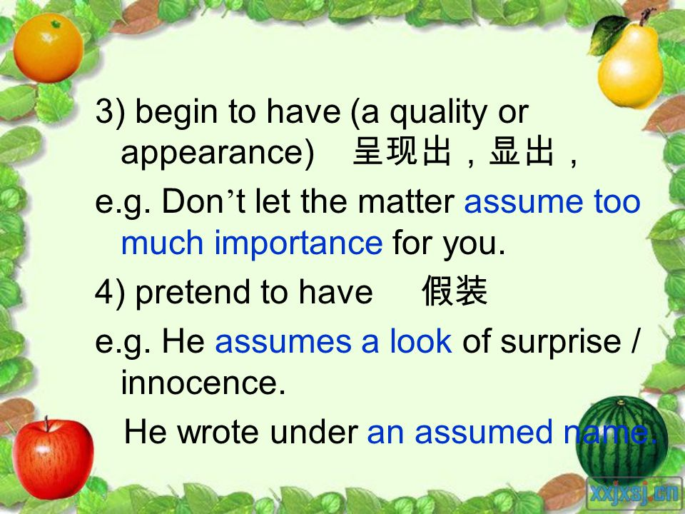 3) begin to have (a quality or appearance) e.g. Don t let the matter assume too much importance for you. 4) pretend to have e.g. He assumes a look of