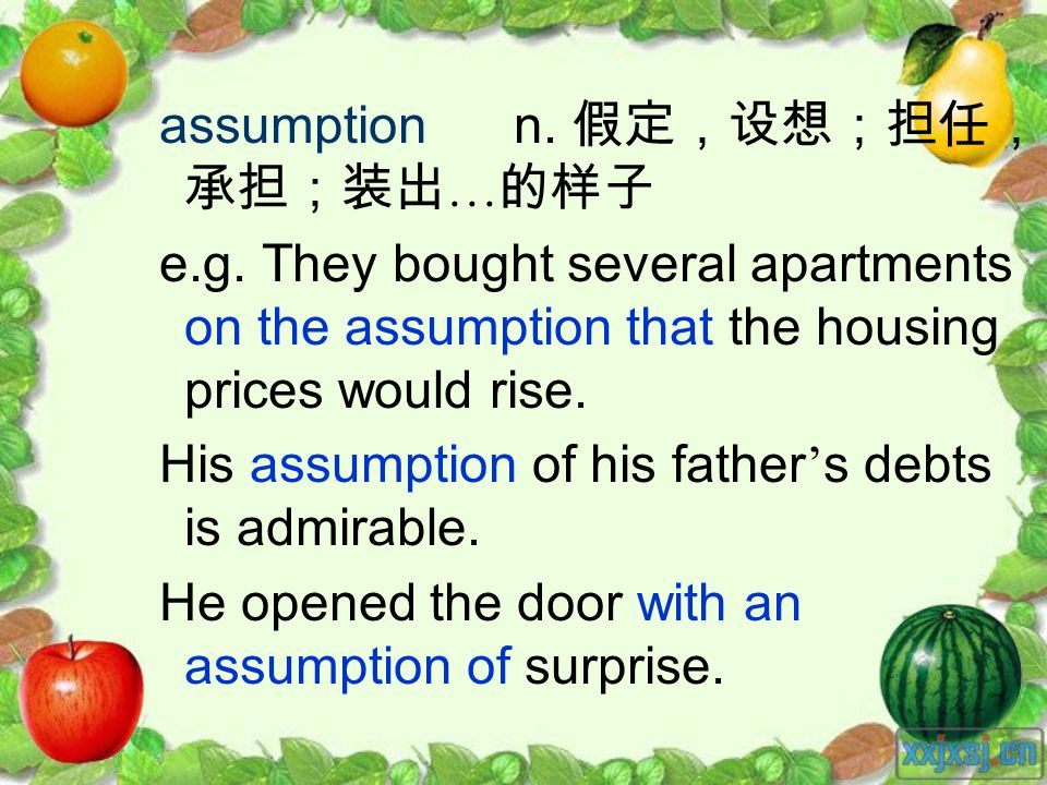 assumption n. … e.g. They bought several apartments on the assumption that the housing prices would rise. His assumption of his father s debts is admi